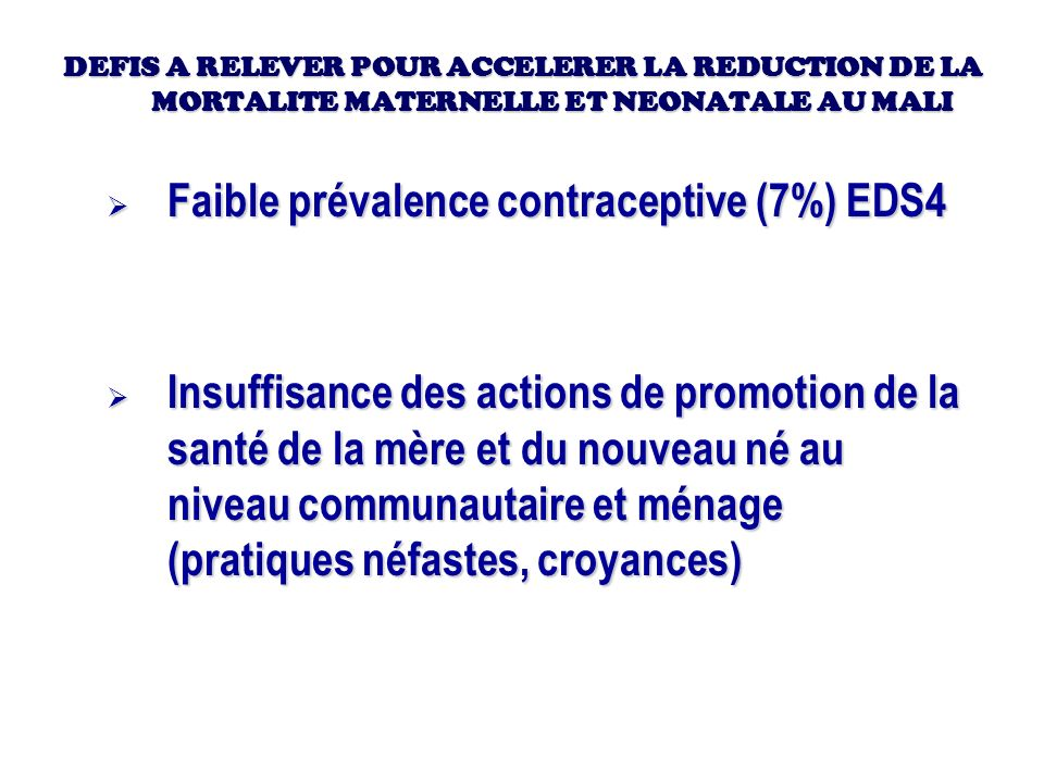 DEFIS A RELEVER POUR ACCELERER LA REDUCTION DE LA MORTALITE MATERNELLE ET NEONATALE AU MALI Faible prévalence contraceptive (7%) EDS4 Faible prévalenc