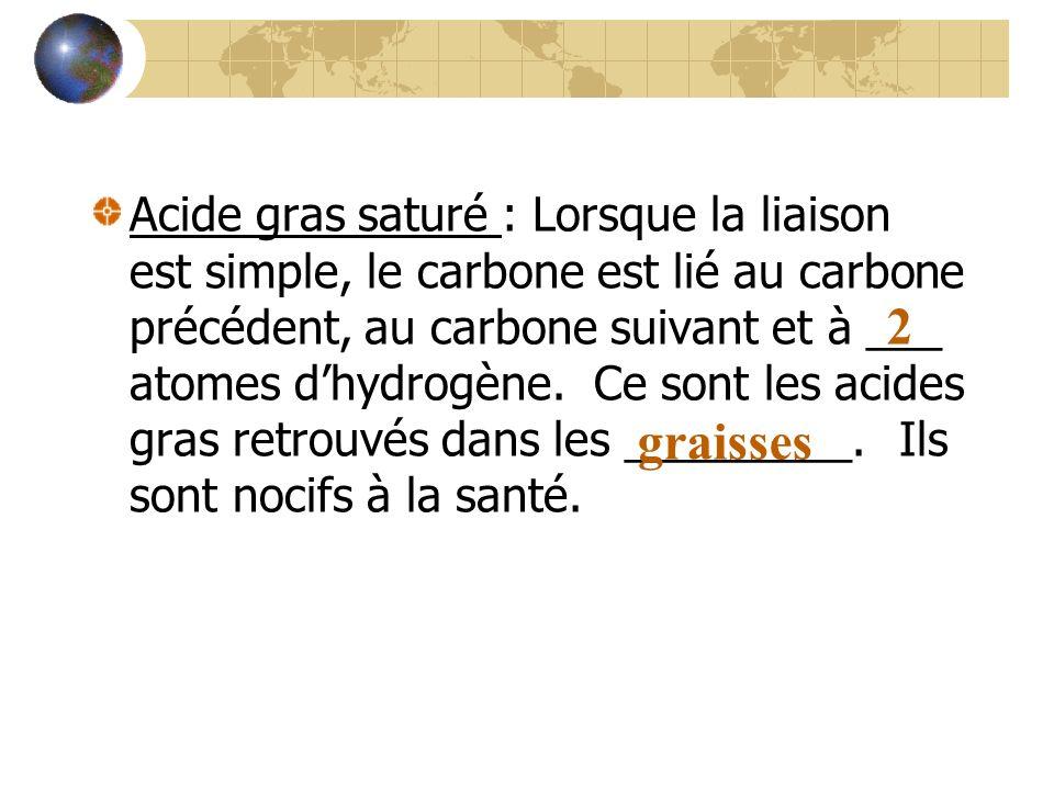 Acide gras saturé : Lorsque la liaison est simple, le carbone est lié au carbone précédent, au carbone suivant et à ___ atomes dhydrogène. Ce sont les