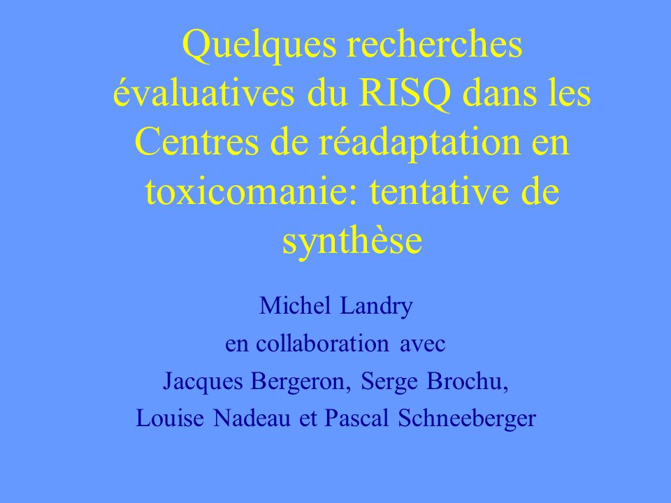 Quelques recherches évaluatives du RISQ dans les Centres de réadaptation en toxicomanie: tentative de synthèse Michel Landry en collaboration avec Jac