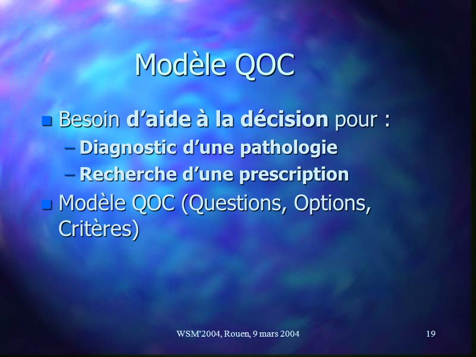 WSM'2004, Rouen, 9 mars 200419 Modèle QOC n Besoin daide à la décision pour : –Diagnostic dune pathologie –Recherche dune prescription n Modèle QOC (Q