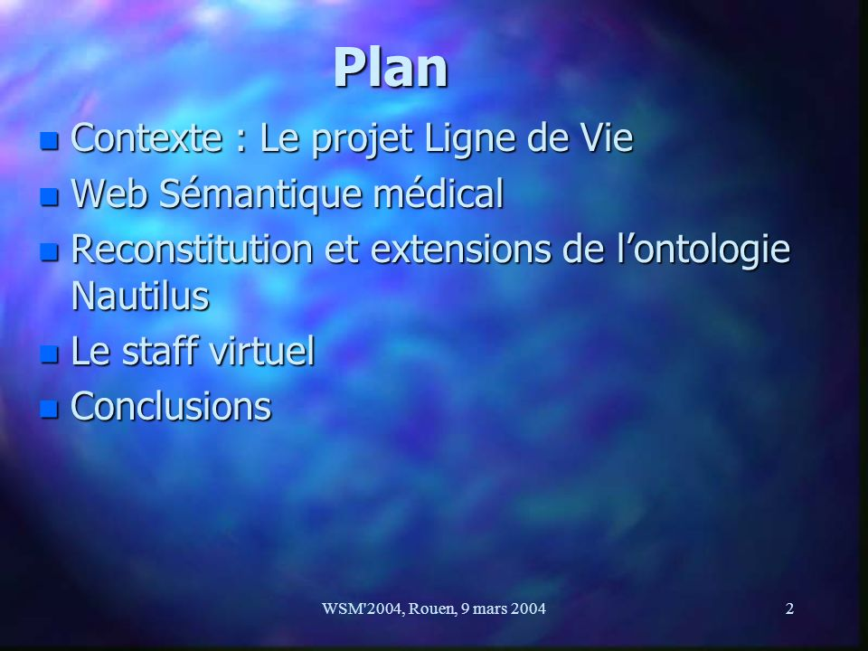 WSM'2004, Rouen, 9 mars 20042 PlanPlanPlanPlan n Contexte : Le projet Ligne de Vie n Web Sémantique médical n Reconstitution et extensions de lontolog