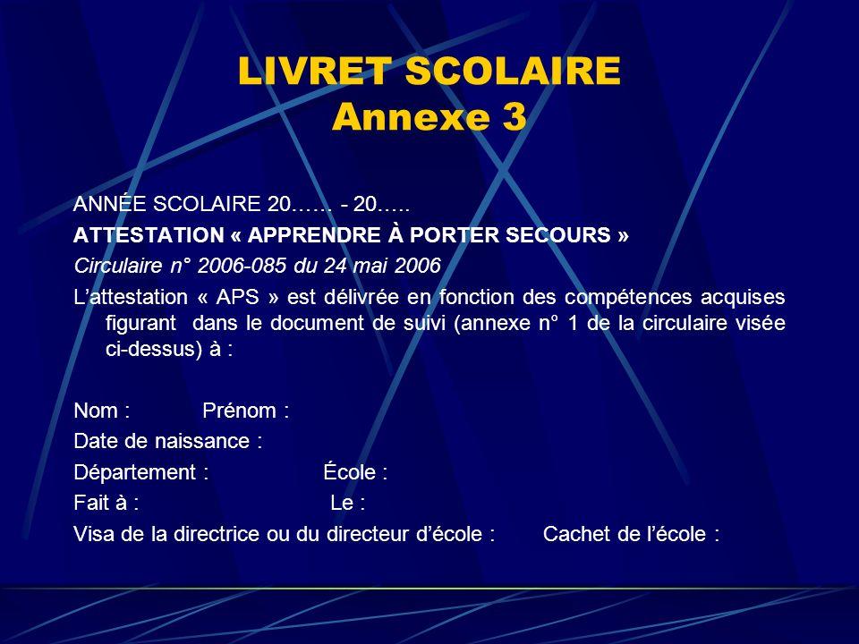 LIVRET SCOLAIRE Annexe 3 ANNÉE SCOLAIRE 20…… - 20….. ATTESTATION « APPRENDRE À PORTER SECOURS » Circulaire n° 2006-085 du 24 mai 2006 Lattestation « A