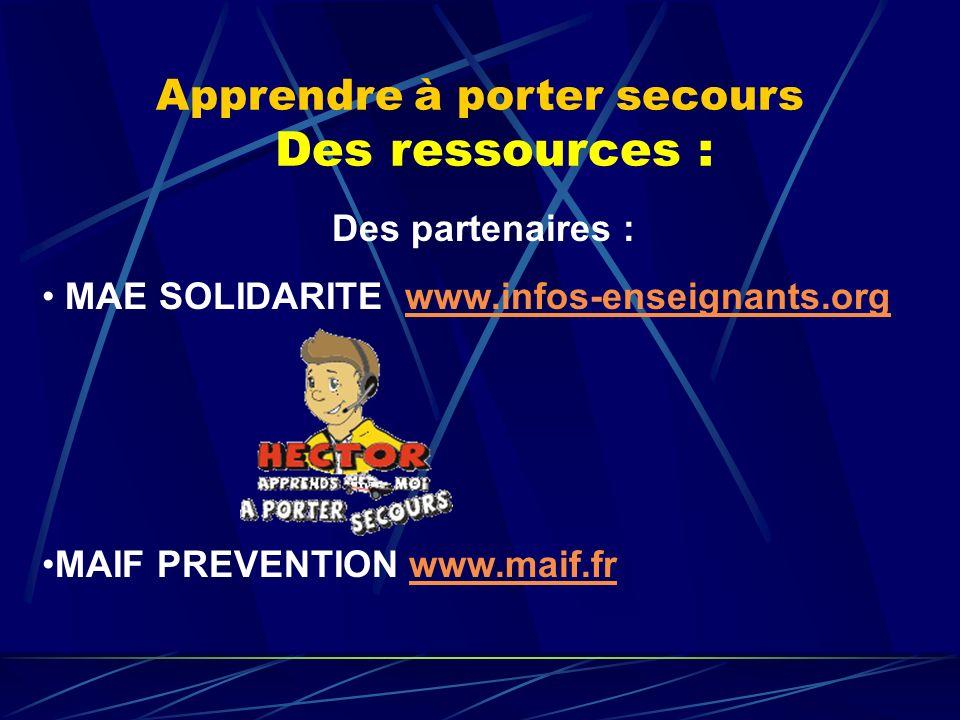 Apprendre à porter secours Des ressources : Des partenaires : MAE SOLIDARITE www.infos-enseignants.orgwww.infos-enseignants.org MAIF PREVENTION www.ma