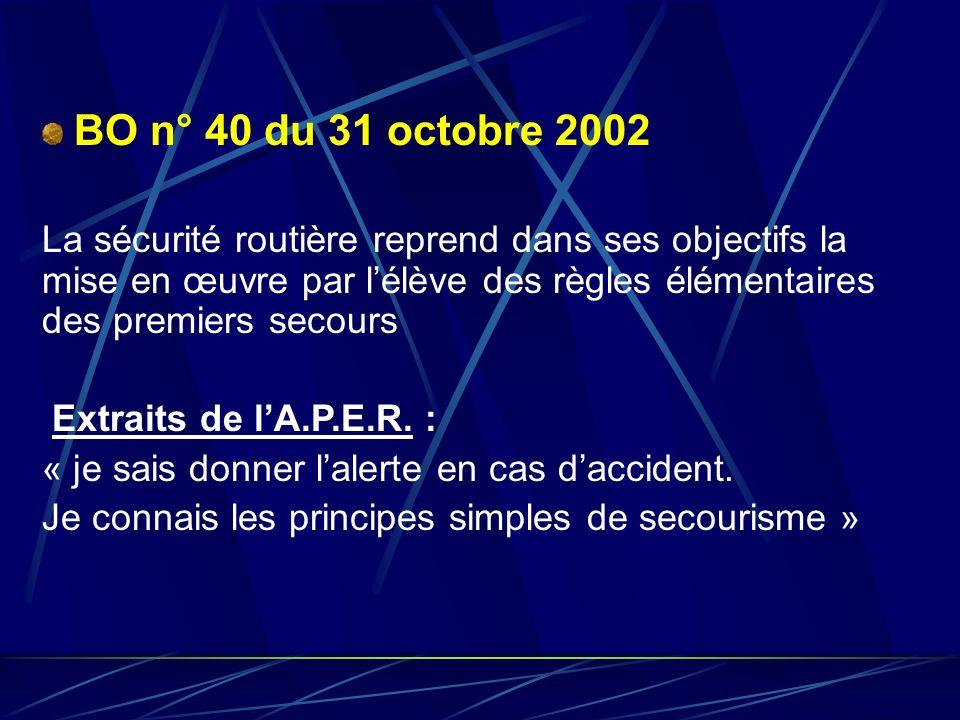 BO n° 40 du 31 octobre 2002 La sécurité routière reprend dans ses objectifs la mise en œuvre par lélève des règles élémentaires des premiers secours E