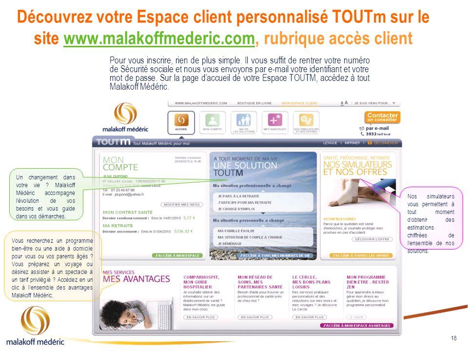 16 Découvrez votre Espace client personnalisé TOUTm sur le site www.malakoffmederic.com, rubrique accès clientwww.malakoffmederic.com Pour vous inscri