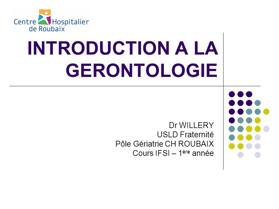 INTRODUCTION A LA GERONTOLOGIE Dr WILLERY USLD Fraternité Pôle Gériatrie CH ROUBAIX Cours IFSI – 1 ère année