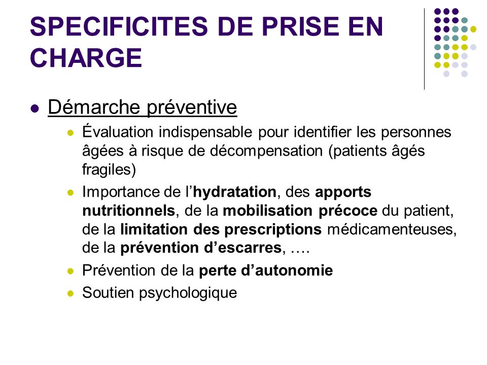 SPECIFICITES DE PRISE EN CHARGE Démarche préventive Évaluation indispensable pour identifier les personnes âgées à risque de décompensation (patients