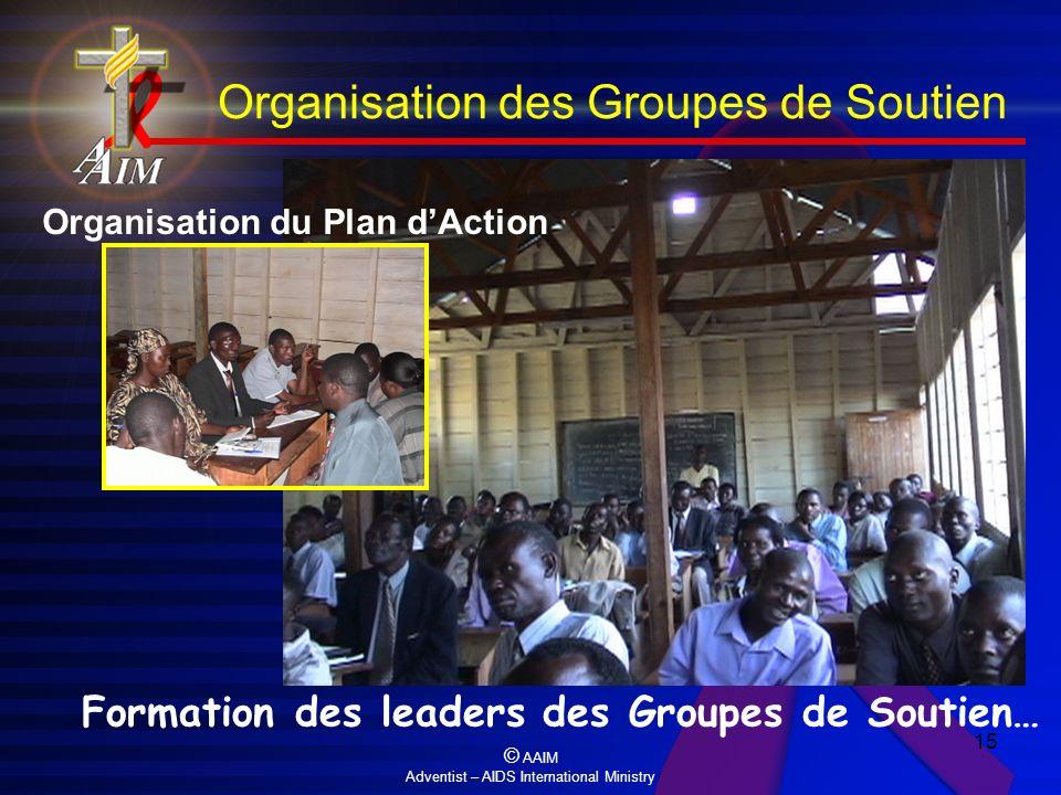 © AAIM Adventist – AIDS International Ministry 15 Formation des leaders des Groupes de Soutien… Organisation du Plan dAction Organisation des Groupes
