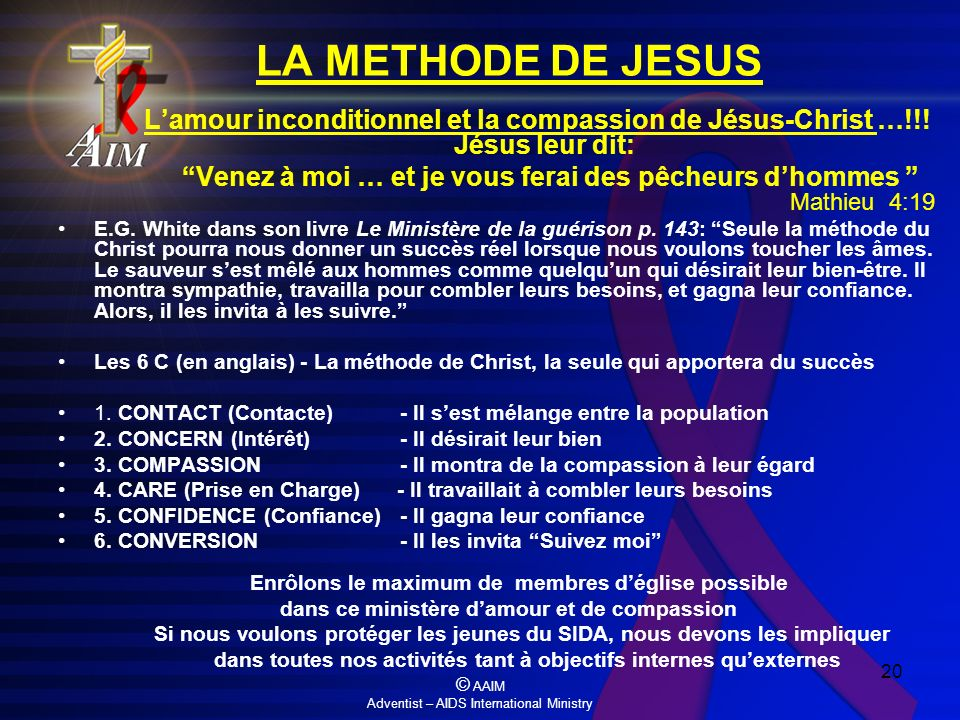 © AAIM Adventist – AIDS International Ministry 20 LA METHODE DE JESUS Lamour inconditionnel et la compassion de Jésus-Christ …!!! Jésus leur dit: Vene