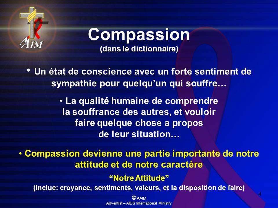 © AAIM Adventist – AIDS International Ministry 4 Compassion (dans le dictionnaire) Un état de conscience avec un forte sentiment de sympathie pour que