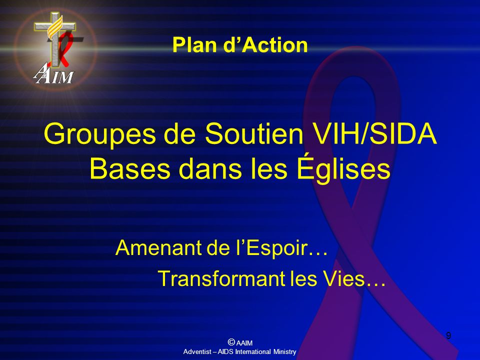 © AAIM Adventist – AIDS International Ministry 9 Groupes de Soutien VIH/SIDA Bases dans les Églises Amenant de lEspoir… Transformant les Vies… Plan dA