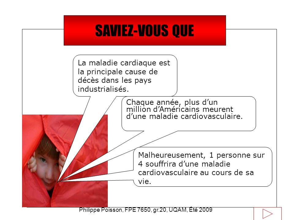 Philippe Poisson, FPE 7650, gr.20, UQAM, Été 2009 Définition Par maladie cardio-vasculaire, on désigne un ensemble de maladies caractérisées par –une obstruction progressive des artères de l organisme.