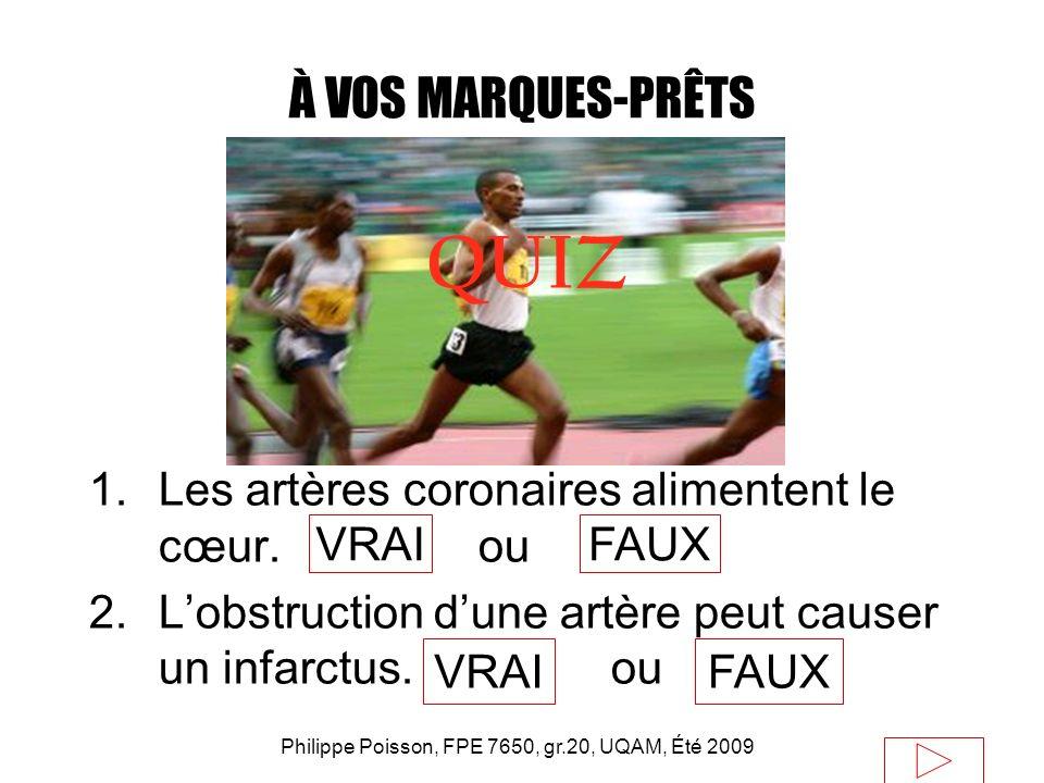 Philippe Poisson, FPE 7650, gr.20, UQAM, Été 2009 À VOS MARQUES-PRÊTS 1.Les artères coronaires alimentent le cœur. ou 2.Lobstruction dune artère peut