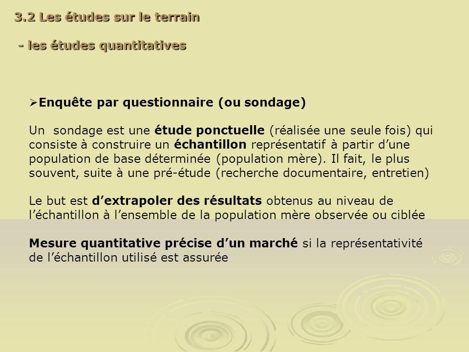 3.2 Les études sur le terrain - les études quantitatives - les études quantitatives Enquête par questionnaire (ou sondage) Un sondage est une étude po