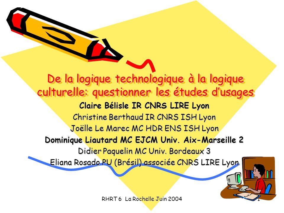 RHRT 6 La Rochelle Juin 20041 De la logique technologique à la logique culturelle: questionner les études dusages Claire Bélisle IR CNRS LIRE Lyon Chr