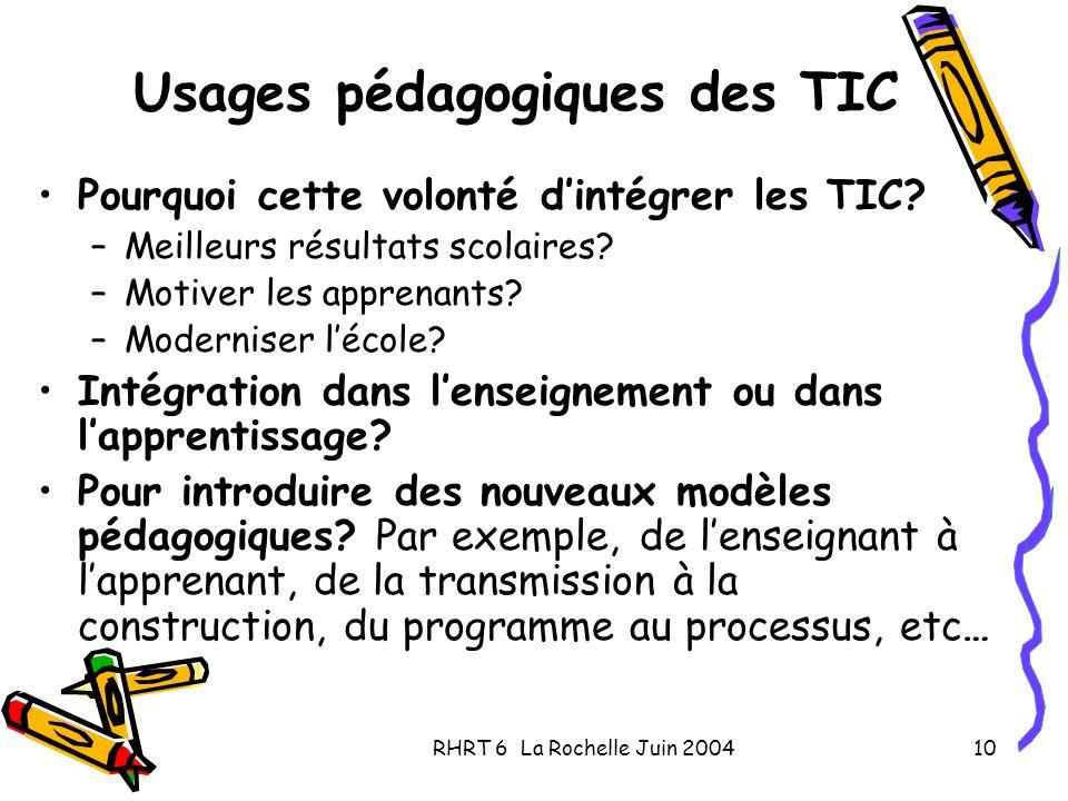 RHRT 6 La Rochelle Juin 200410 Usages pédagogiques des TIC Pourquoi cette volonté dintégrer les TIC? –Meilleurs résultats scolaires? –Motiver les appr