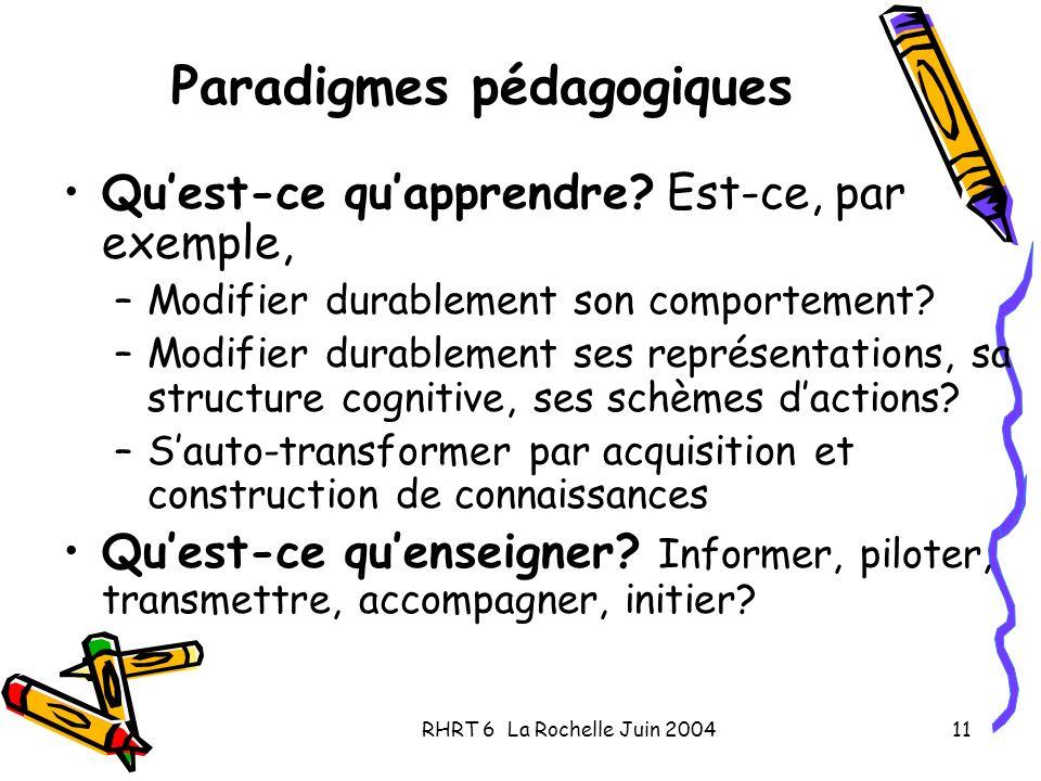 RHRT 6 La Rochelle Juin 200411 Paradigmes pédagogiques Quest-ce quapprendre? Est-ce, par exemple, –Modifier durablement son comportement? –Modifier du