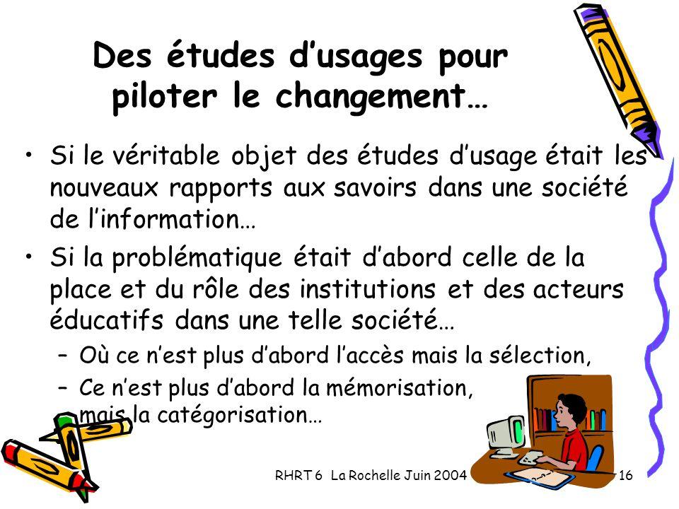 RHRT 6 La Rochelle Juin 200416 Des études dusages pour piloter le changement… Si le véritable objet des études dusage était les nouveaux rapports aux