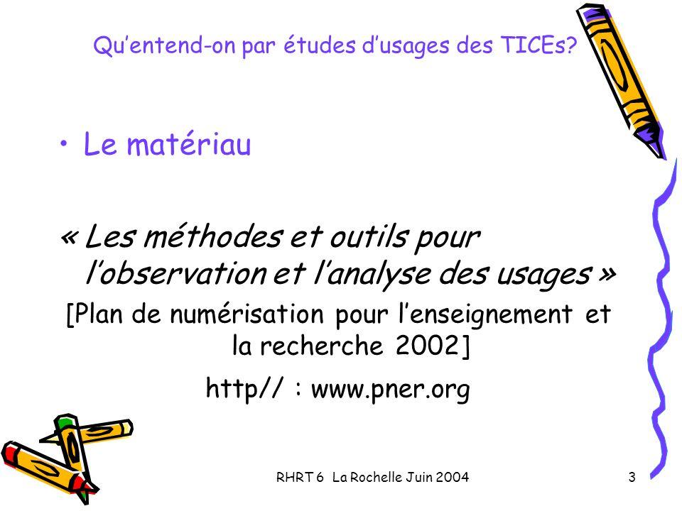 RHRT 6 La Rochelle Juin 20043 Quentend-on par études dusages des TICEs? Le matériau « Les méthodes et outils pour lobservation et lanalyse des usages