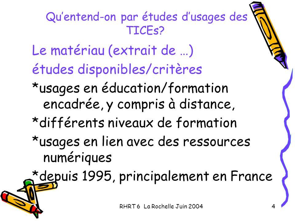 RHRT 6 La Rochelle Juin 20044 Quentend-on par études dusages des TICEs? Le matériau (extrait de …) études disponibles/critères *usages en éducation/fo