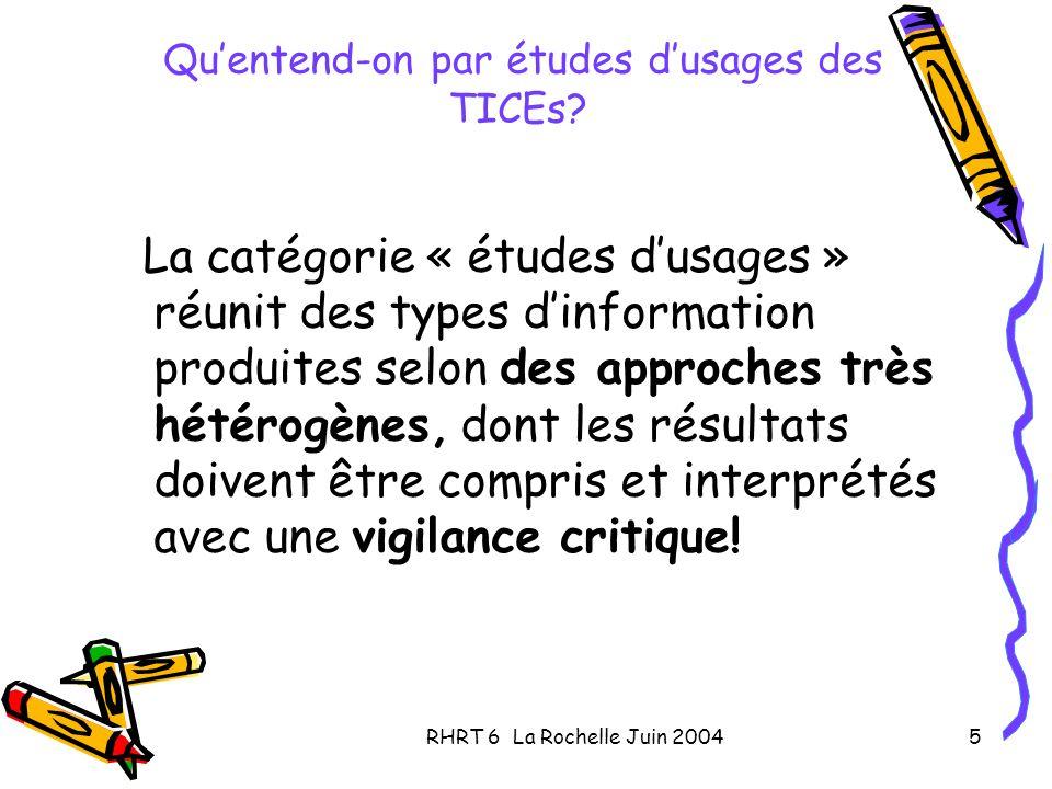 RHRT 6 La Rochelle Juin 20045 Quentend-on par études dusages des TICEs? La catégorie « études dusages » réunit des types dinformation produites selon