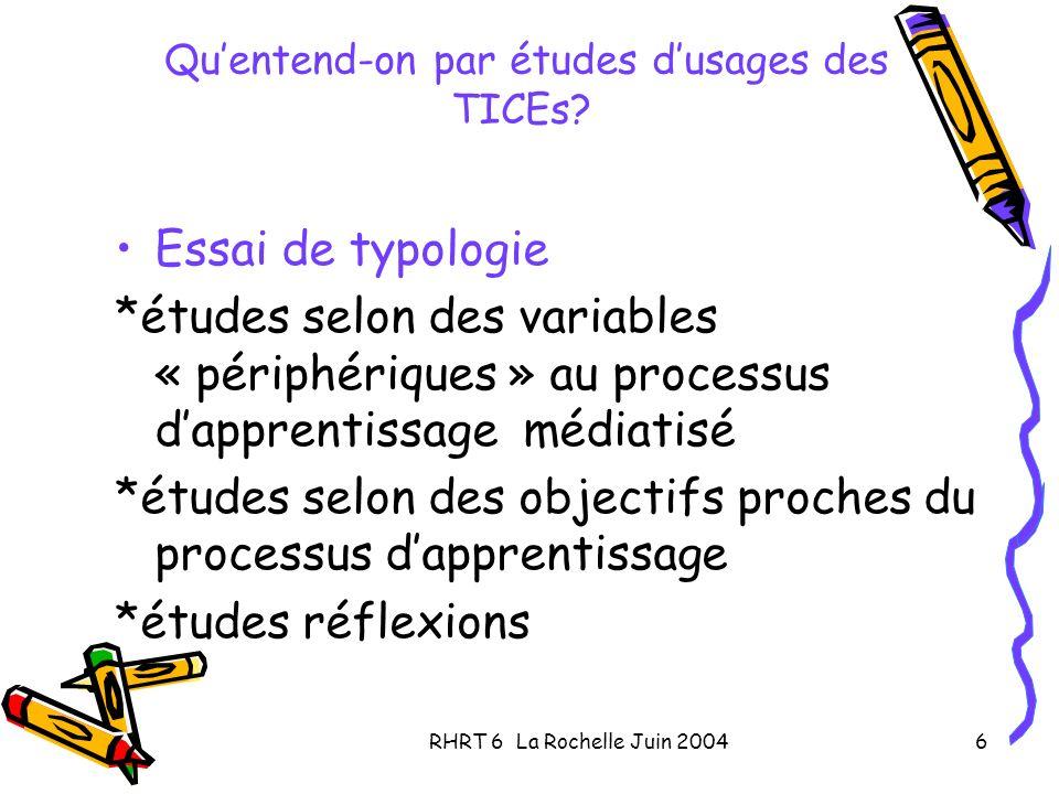RHRT 6 La Rochelle Juin 20046 Quentend-on par études dusages des TICEs? Essai de typologie *études selon des variables « périphériques » au processus