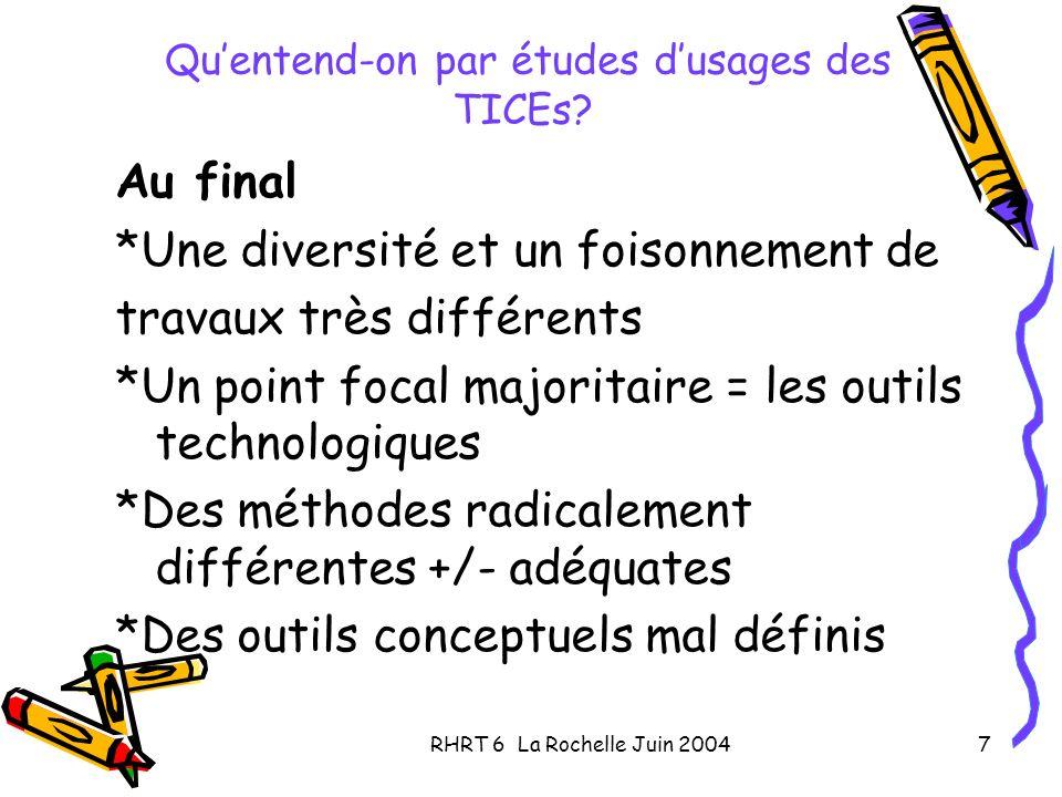 RHRT 6 La Rochelle Juin 20047 Quentend-on par études dusages des TICEs? Au final *Une diversité et un foisonnement de travaux très différents *Un poin