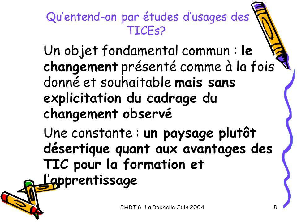 RHRT 6 La Rochelle Juin 20048 Quentend-on par études dusages des TICEs? Un objet fondamental commun : le changement présenté comme à la fois donné et