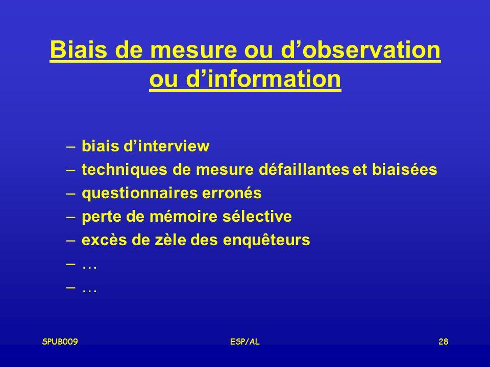 SPUB009ESP/AL28 Biais de mesure ou dobservation ou dinformation –biais dinterview –techniques de mesure défaillantes et biaisées –questionnaires erronés –perte de mémoire sélective –excès de zèle des enquêteurs –…
