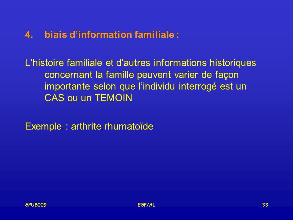 SPUB009ESP/AL33 4.biais dinformation familiale : Lhistoire familiale et dautres informations historiques concernant la famille peuvent varier de façon importante selon que lindividu interrogé est un CAS ou un TEMOIN Exemple : arthrite rhumatoïde