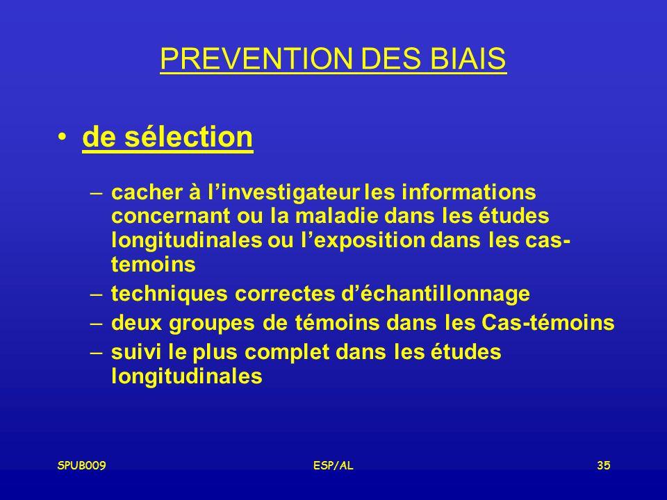 SPUB009ESP/AL35 PREVENTION DES BIAIS de sélection –cacher à linvestigateur les informations concernant ou la maladie dans les études longitudinales ou lexposition dans les cas- temoins –techniques correctes déchantillonnage –deux groupes de témoins dans les Cas-témoins –suivi le plus complet dans les études longitudinales