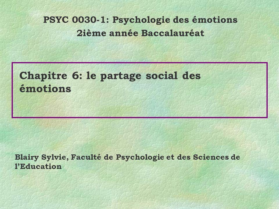 Chapitre 6: le partage social des émotions PSYC 0030-1: Psychologie des émotions 2ième année Baccalauréat Blairy Sylvie, Faculté de Psychologie et des