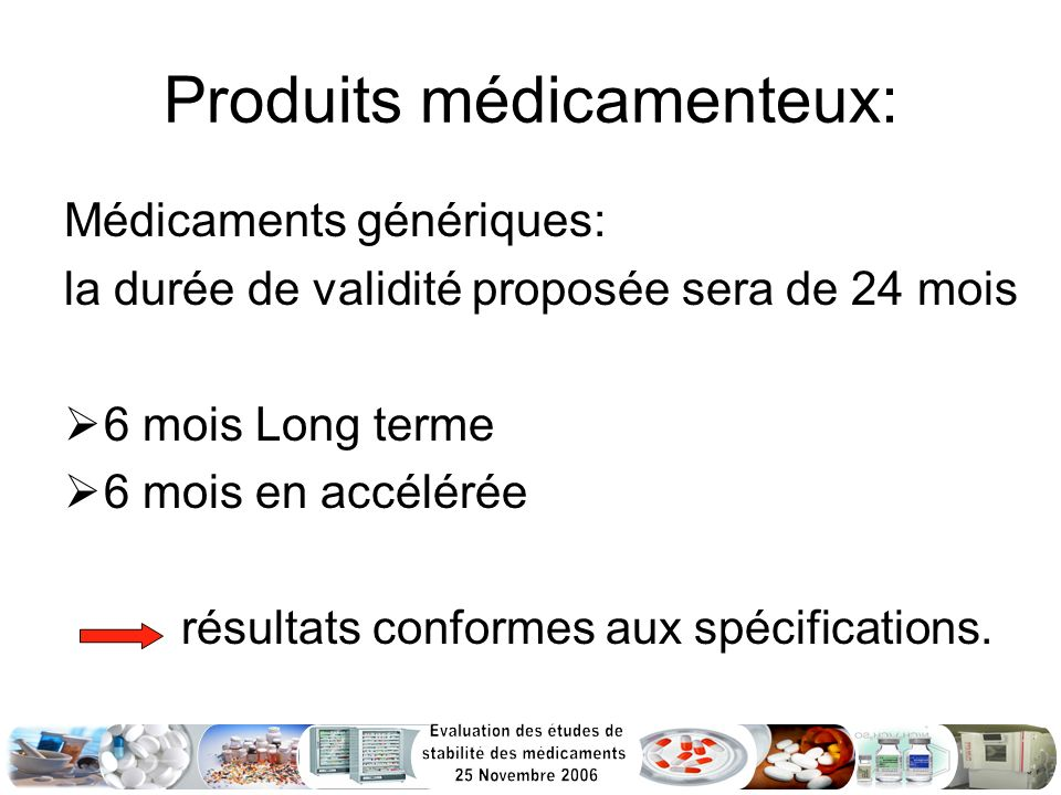 Produits médicamenteux: Médicaments génériques: la durée de validité proposée sera de 24 mois 6 mois Long terme 6 mois en accélérée résultats conforme