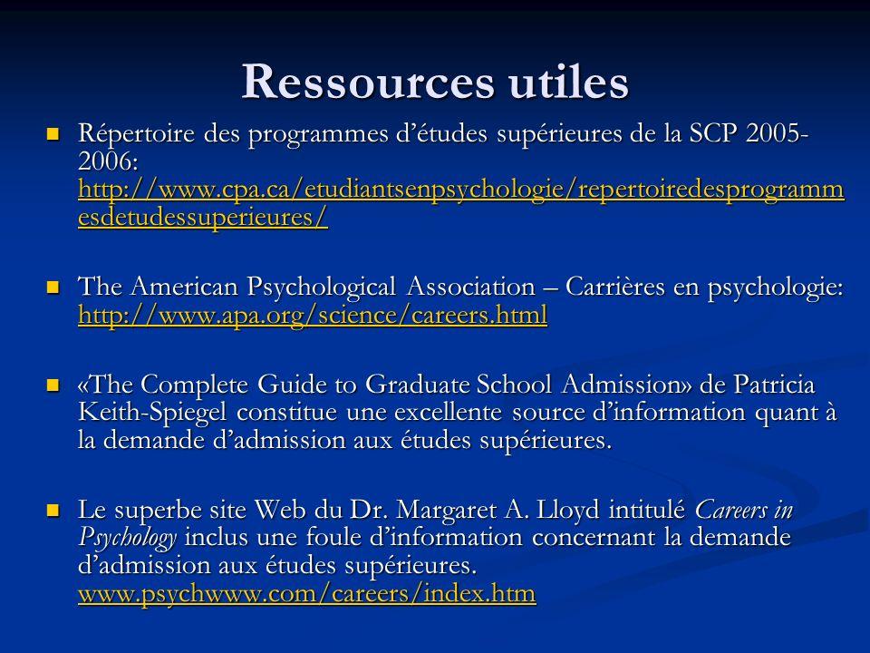 Ressources utiles Répertoire des programmes détudes supérieures de la SCP 2005- 2006: http://www.cpa.ca/etudiantsenpsychologie/repertoiredesprogramm esdetudessuperieures/ Répertoire des programmes détudes supérieures de la SCP 2005- 2006: http://www.cpa.ca/etudiantsenpsychologie/repertoiredesprogramm esdetudessuperieures/ http://www.cpa.ca/etudiantsenpsychologie/repertoiredesprogramm esdetudessuperieures/ http://www.cpa.ca/etudiantsenpsychologie/repertoiredesprogramm esdetudessuperieures/ The American Psychological Association – Carrières en psychologie: http://www.apa.org/science/careers.html The American Psychological Association – Carrières en psychologie: http://www.apa.org/science/careers.html http://www.apa.org/science/careers.html «The Complete Guide to Graduate School Admission» de Patricia Keith-Spiegel constitue une excellente source dinformation quant à la demande dadmission aux études supérieures.