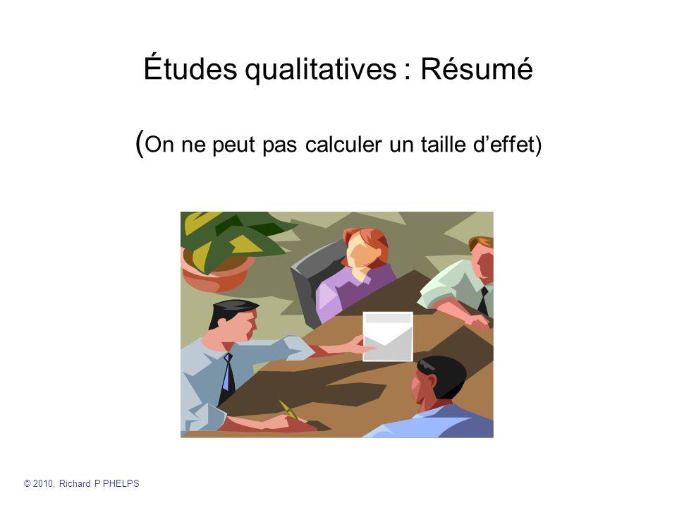 Études qualitatives : Résumé ( On ne peut pas calculer un taille deffet) © 2010, Richard P PHELPS