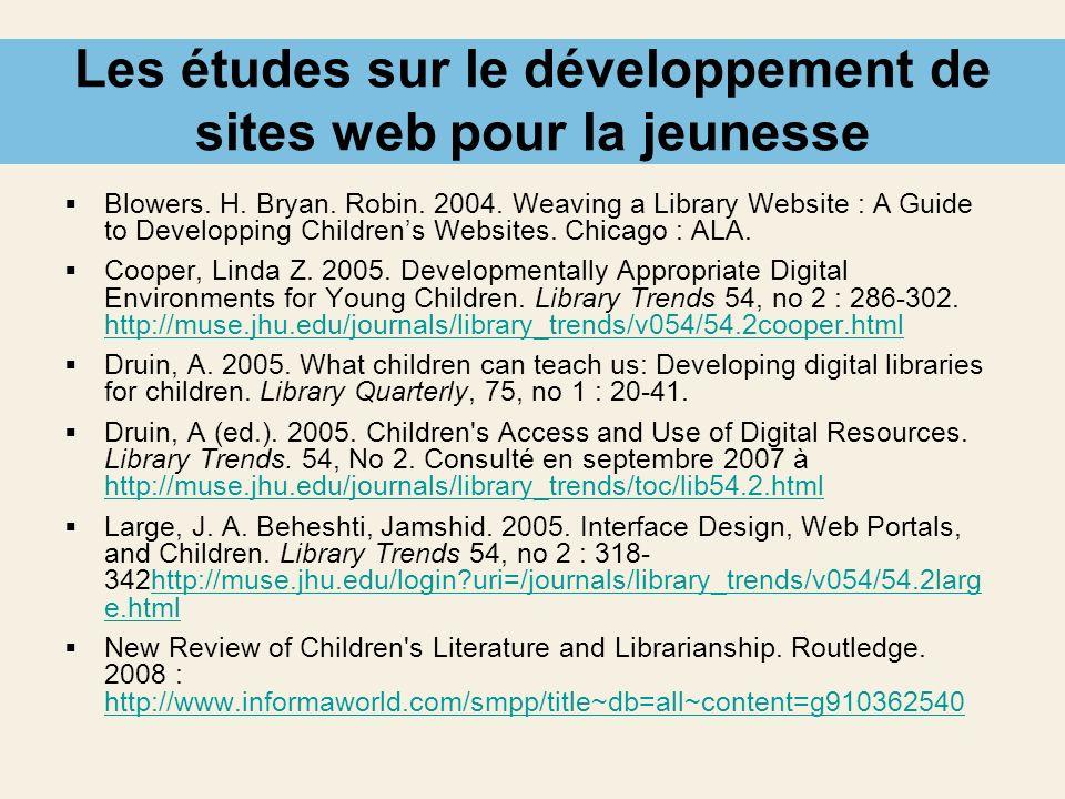 Les études sur le développement de sites web pour la jeunesse Blowers. H. Bryan. Robin. 2004. Weaving a Library Website : A Guide to Developping Child