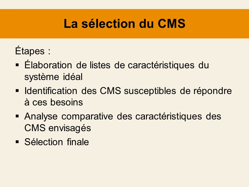 La sélection du CMS Étapes : Élaboration de listes de caractéristiques du système idéal Identification des CMS susceptibles de répondre à ces besoins