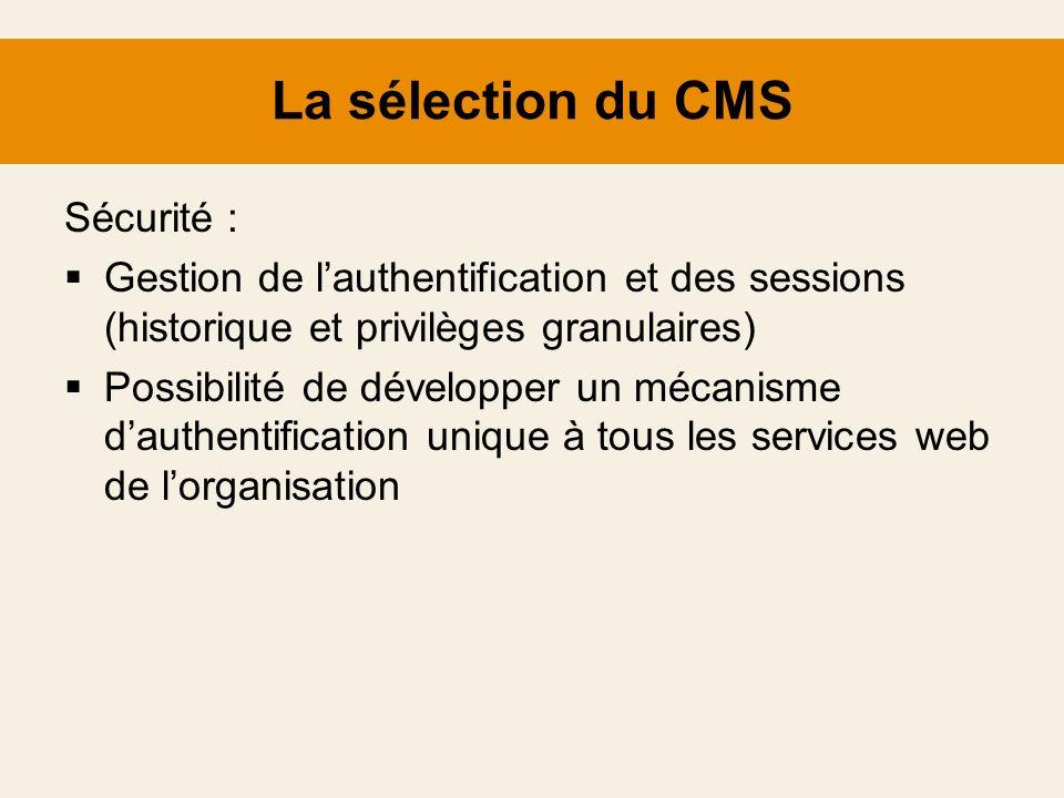 La sélection du CMS Sécurité : Gestion de lauthentification et des sessions (historique et privilèges granulaires) Possibilité de développer un mécani