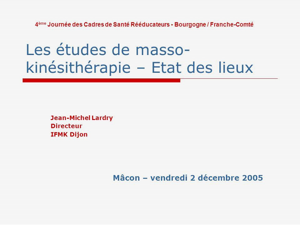 Les études de masso- kinésithérapie – Etat des lieux Jean-Michel Lardry Directeur IFMK Dijon 4 ème Journée des Cadres de Santé Rééducateurs - Bourgogn