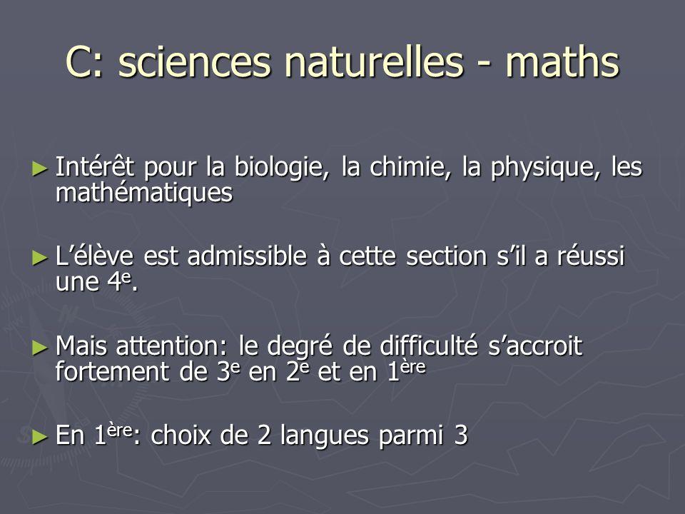 C: sciences naturelles - maths Intérêt pour la biologie, la chimie, la physique, les mathématiques Intérêt pour la biologie, la chimie, la physique, les mathématiques Lélève est admissible à cette section sil a réussi une 4 e.