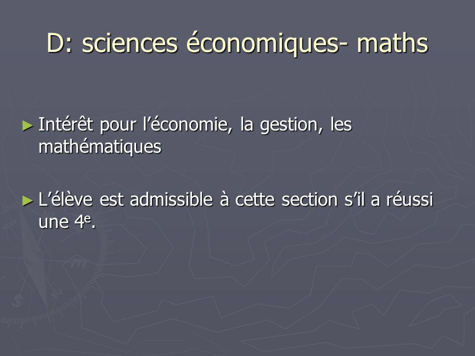 D: sciences économiques- maths Intérêt pour léconomie, la gestion, les mathématiques Intérêt pour léconomie, la gestion, les mathématiques Lélève est admissible à cette section sil a réussi une 4 e.