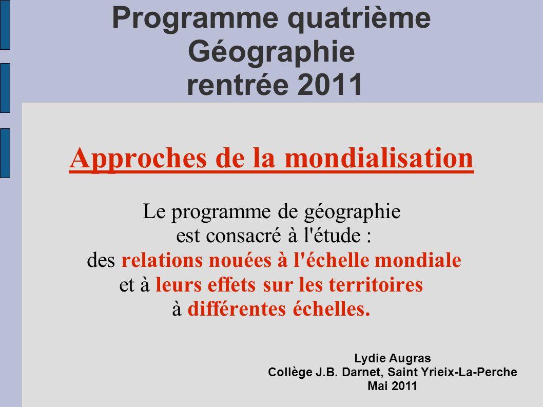 Programme quatrième Géographie rentrée 2011 Approches de la mondialisation Le programme de géographie est consacré à l étude : des relations nouées à l échelle mondiale et à leurs effets sur les territoires à différentes échelles.