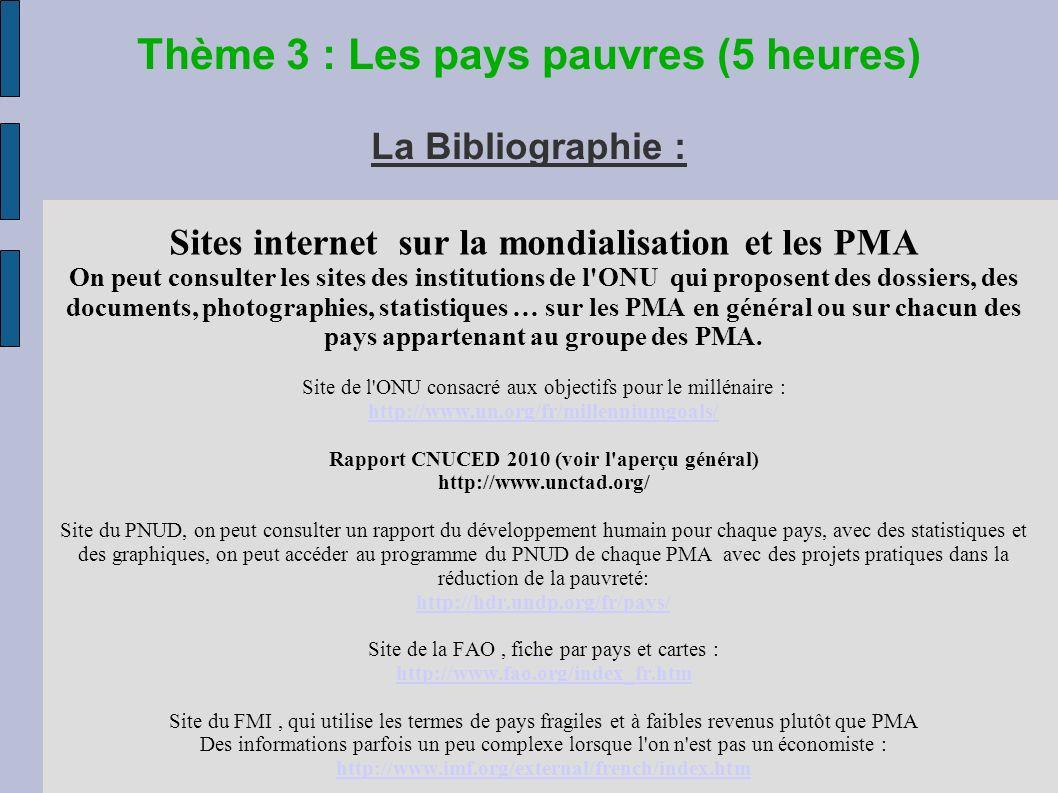 Thème 3 : Les pays pauvres (5 heures) La Bibliographie : Sites internet sur la mondialisation et les PMA On peut consulter les sites des institutions de l ONU qui proposent des dossiers, des documents, photographies, statistiques … sur les PMA en général ou sur chacun des pays appartenant au groupe des PMA.