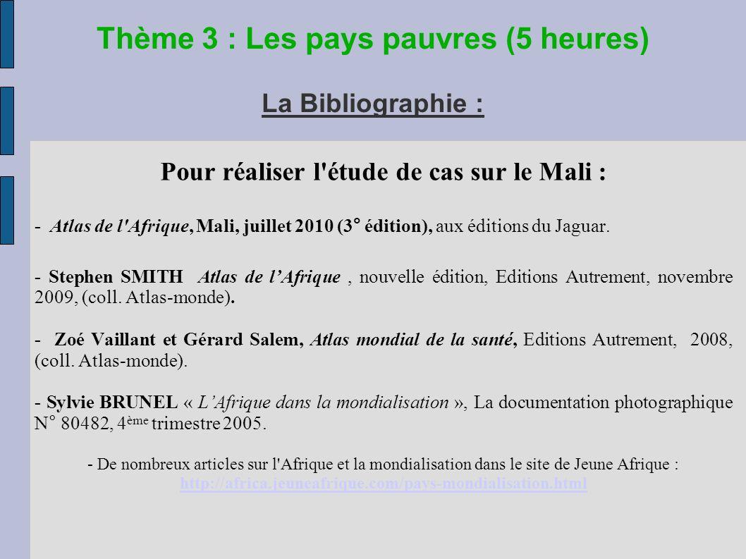 Thème 3 : Les pays pauvres (5 heures) La Bibliographie : Pour réaliser l étude de cas sur le Mali : - Atlas de l Afrique, Mali, juillet 2010 (3° édition), aux éditions du Jaguar.