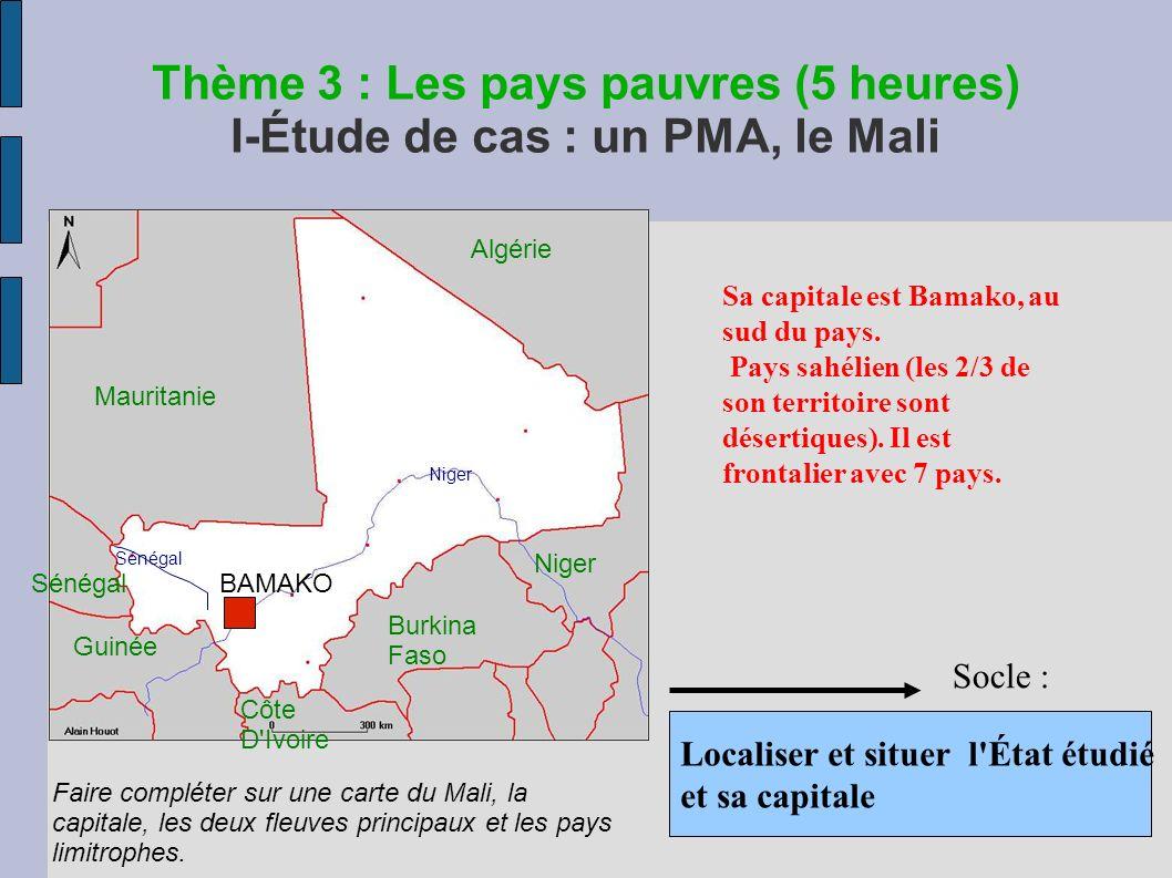 Thème 3 : Les pays pauvres (5 heures) I-Étude de cas : un PMA, le Mali Localiser et situer l État étudié et sa capitale Socle : Sa capitale est Bamako, au sud du pays.