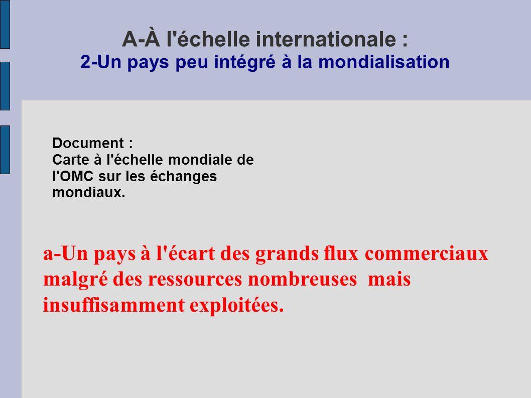 A-À l échelle internationale : 2-Un pays peu intégré à la mondialisation a-Un pays à l écart des grands flux commerciaux malgré des ressources nombreuses mais insuffisamment exploitées.