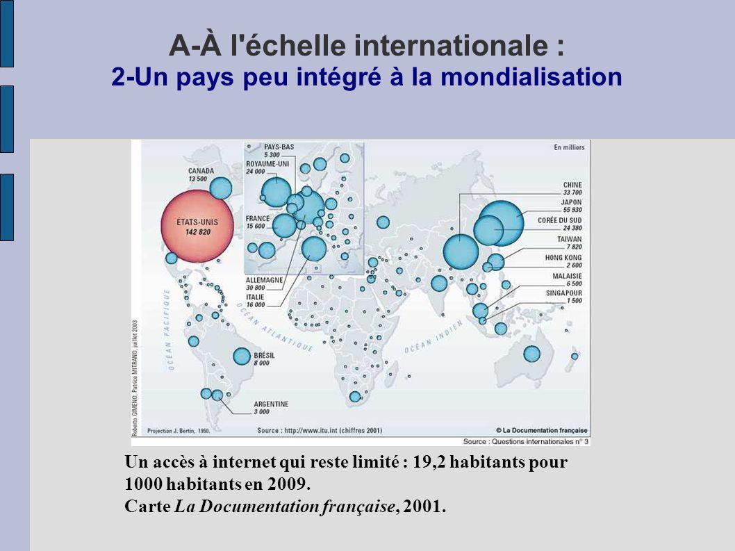 A-À l échelle internationale : 2-Un pays peu intégré à la mondialisation Un accès à internet qui reste limité : 19,2 habitants pour 1000 habitants en 2009.