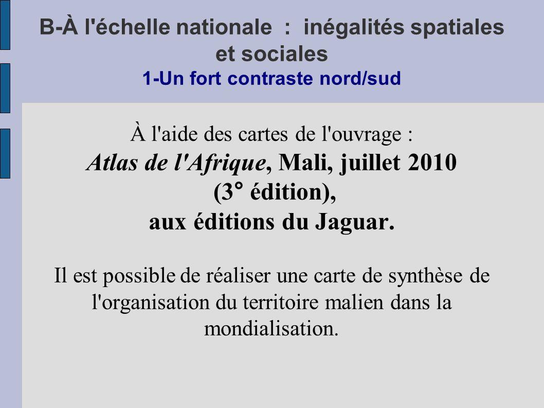 B-À l échelle nationale : inégalités spatiales et sociales 1-Un fort contraste nord/sud À l aide des cartes de l ouvrage : Atlas de l Afrique, Mali, juillet 2010 (3° édition), aux éditions du Jaguar.