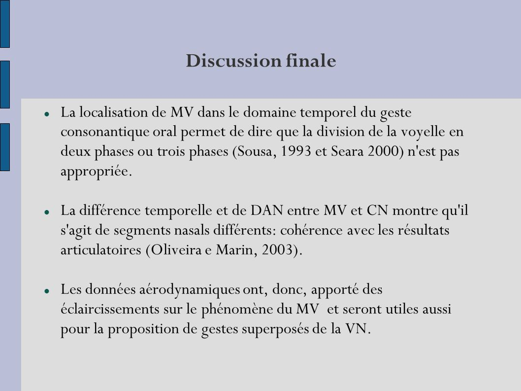 Discussion finale La localisation de MV dans le domaine temporel du geste consonantique oral permet de dire que la division de la voyelle en deux phases ou trois phases (Sousa, 1993 et Seara 2000) n est pas appropriée.