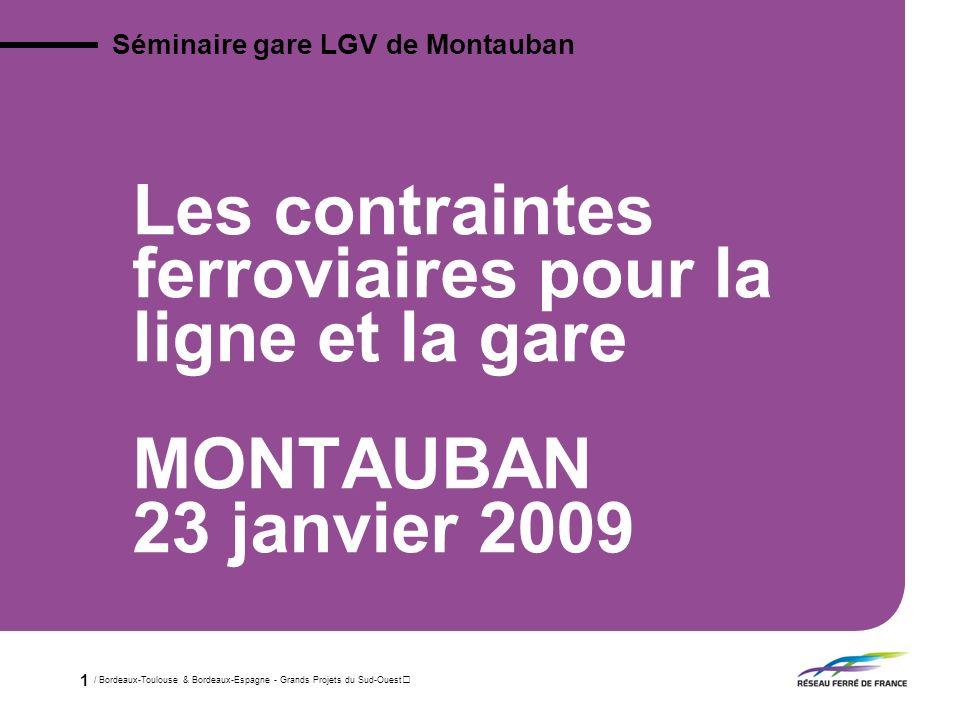 / Bordeaux-Toulouse & Bordeaux-Espagne - Grands Projets du Sud-Ouest 1 Les contraintes ferroviaires pour la ligne et la gare MONTAUBAN 23 janvier 2009